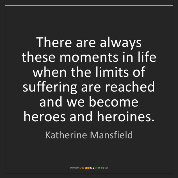 Katherine Mansfield: There are always these moments in life when the limits...