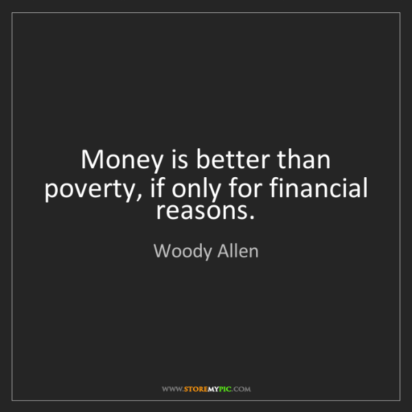 Woody Allen: Money is better than poverty, if only for financial reasons.