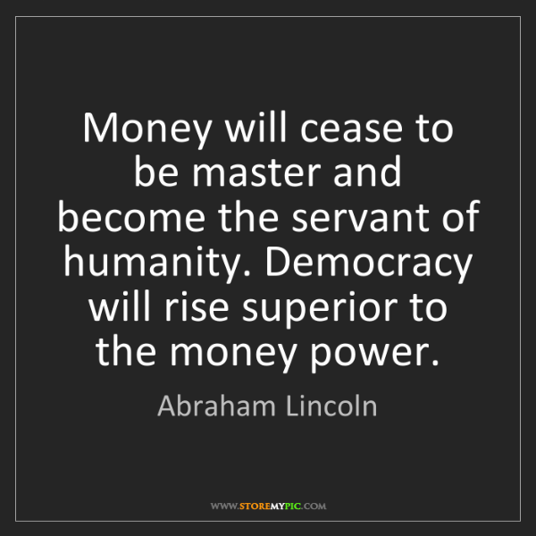 Abraham Lincoln: Money will cease to be master and become the servant...