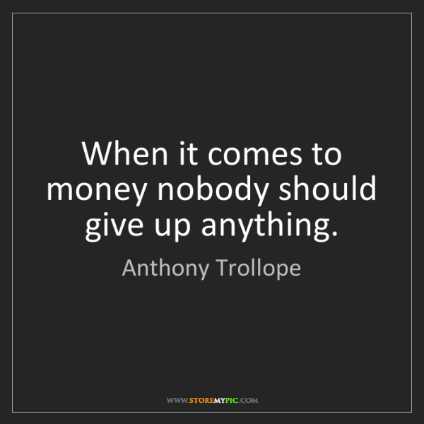 Anthony Trollope: When it comes to money nobody should give up anything.