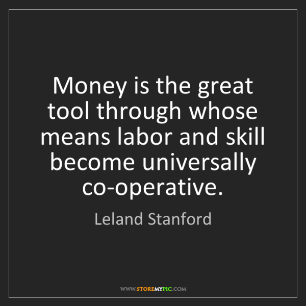 Leland Stanford: Money is the great tool through whose means labor and...