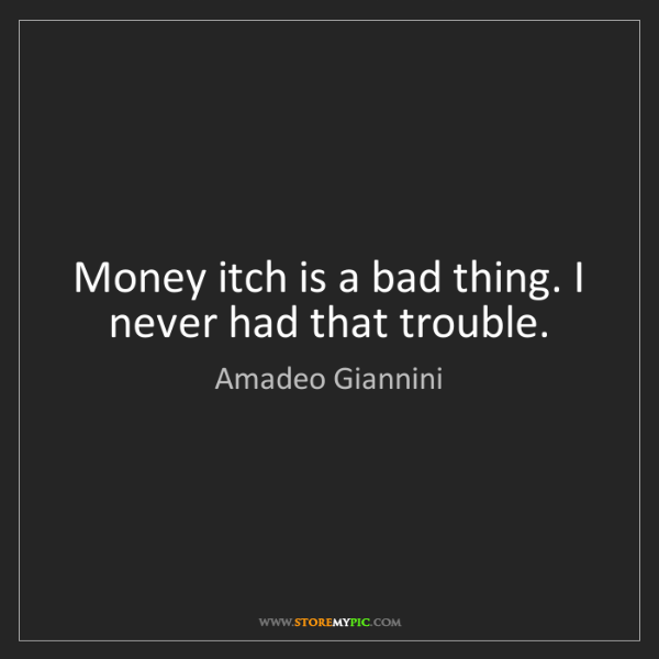 Amadeo Giannini: Money itch is a bad thing. I never had that trouble.