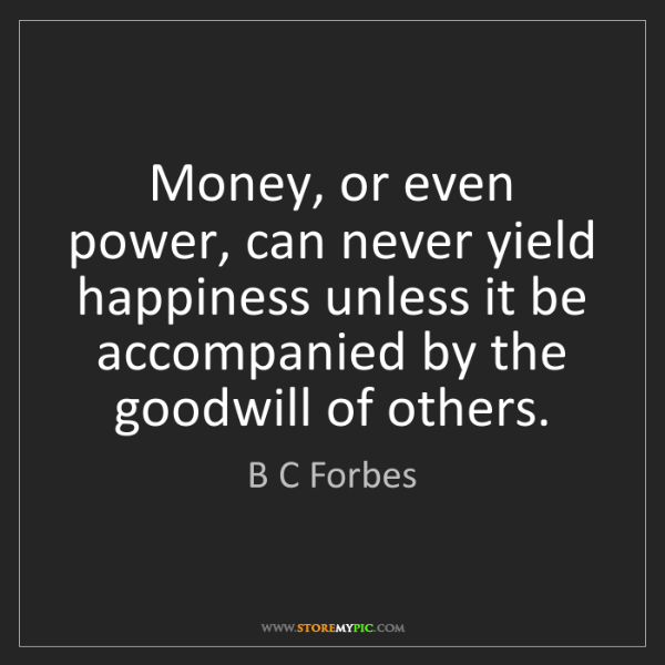 B C Forbes: Money, or even power, can never yield happiness unless...