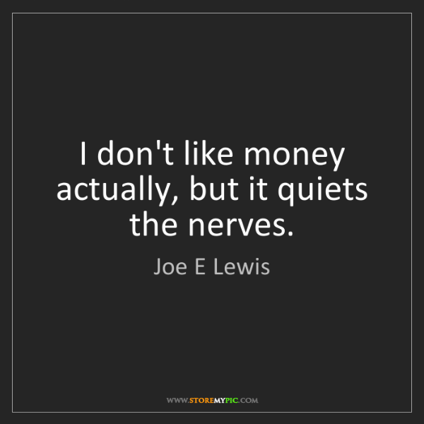 Joe E Lewis: I don't like money actually, but it quiets the nerves.
