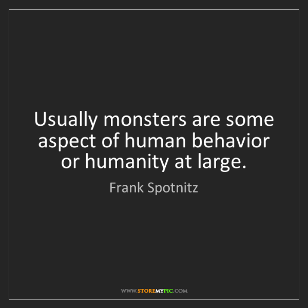 Frank Spotnitz: Usually monsters are some aspect of human behavior or...