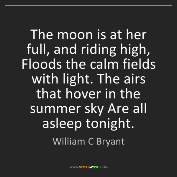 William C Bryant: The moon is at her full, and riding high, Floods the...