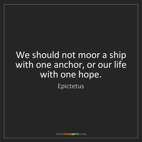 Epictetus: We should not moor a ship with one anchor, or our life...