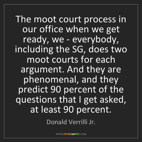 Donald Verrilli Jr.: The moot court process in our office when we get ready,...