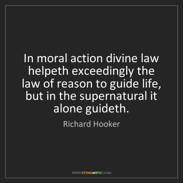 Richard Hooker: In moral action divine law helpeth exceedingly the law...