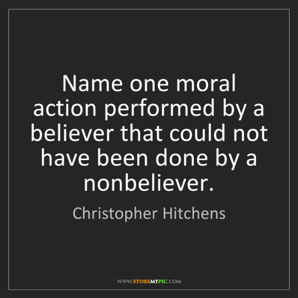 Christopher Hitchens: Name one moral action performed by a believer that could...
