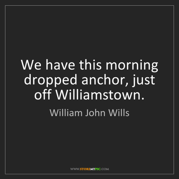 William John Wills: We have this morning dropped anchor, just off Williamstown.