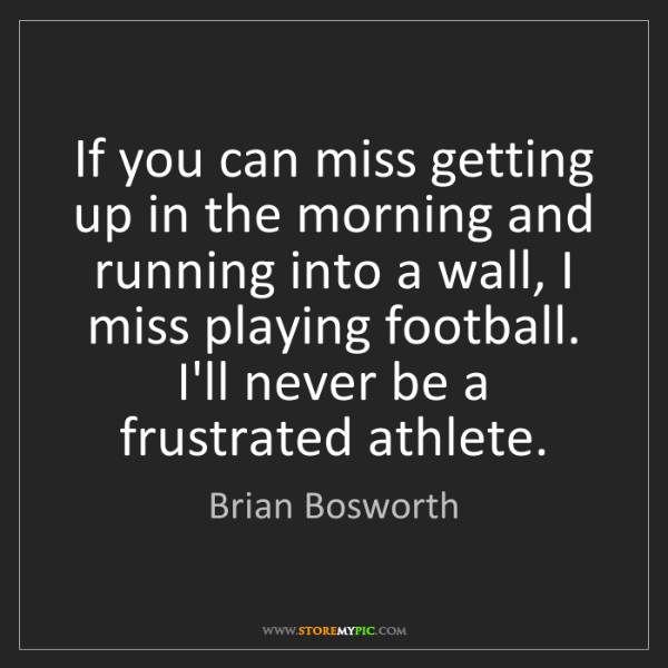 Brian Bosworth: If you can miss getting up in the morning and running...