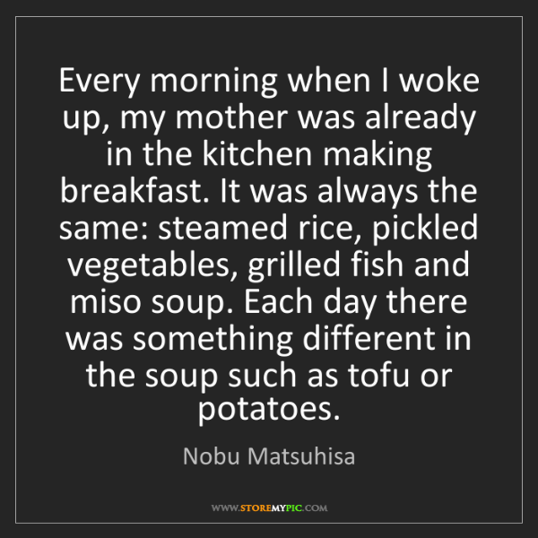 Nobu Matsuhisa: Every morning when I woke up, my mother was already in...