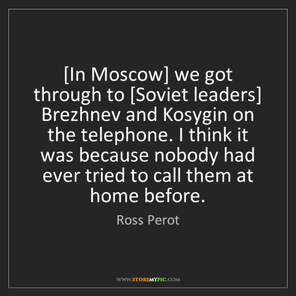 Ross Perot: [In Moscow] we got through to [Soviet leaders] Brezhnev...
