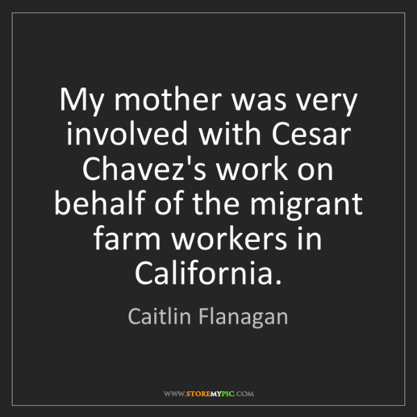 Caitlin Flanagan: My mother was very involved with Cesar Chavez's work...