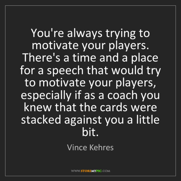 Vince Kehres: You're always trying to motivate your players. There's...