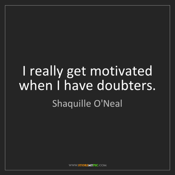 Shaquille O'Neal: I really get motivated when I have doubters.