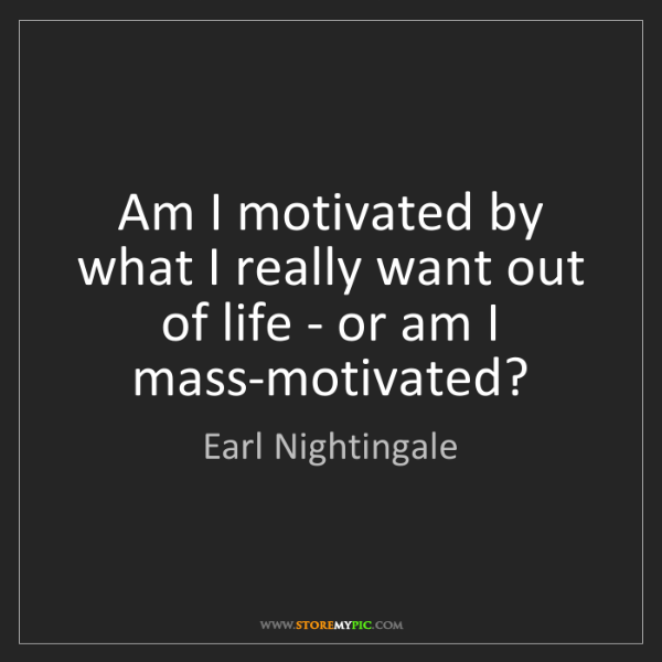 Earl Nightingale: Am I motivated by what I really want out of life - or...