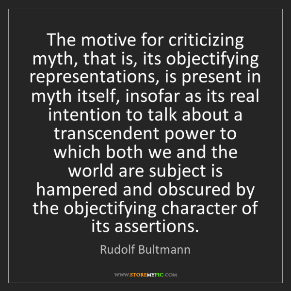 Rudolf Bultmann: The motive for criticizing myth, that is, its objectifying...
