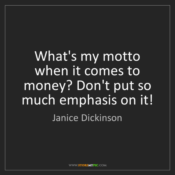 Janice Dickinson: What's my motto when it comes to money? Don't put so...