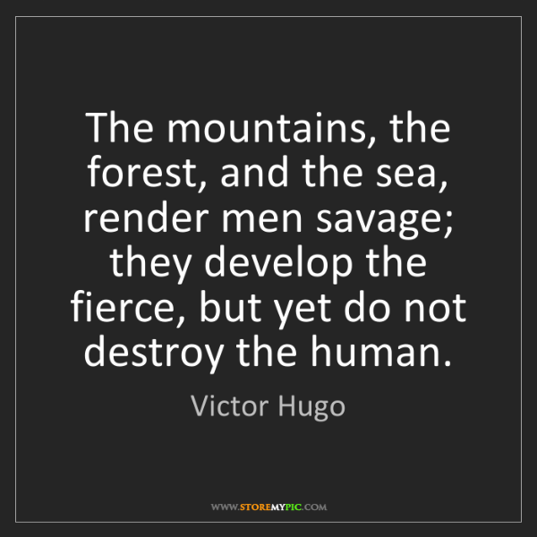 Victor Hugo: The mountains, the forest, and the sea, render men savage;...