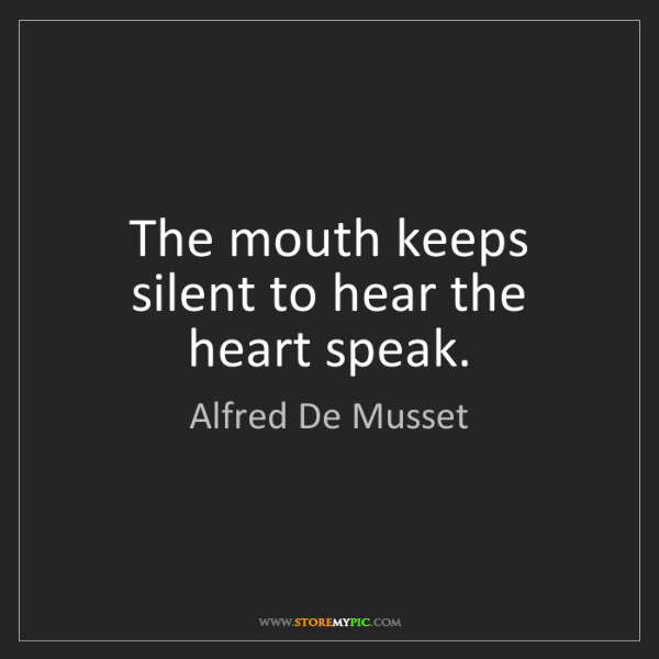 Alfred De Musset: The mouth keeps silent to hear the heart speak.