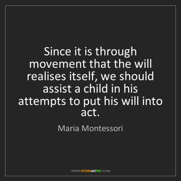 Maria Montessori: Since it is through movement that the will realises itself,...