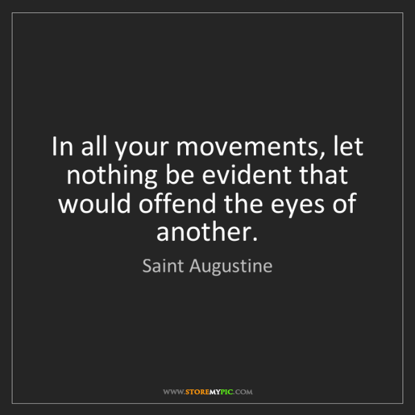 Saint Augustine: In all your movements, let nothing be evident that would...