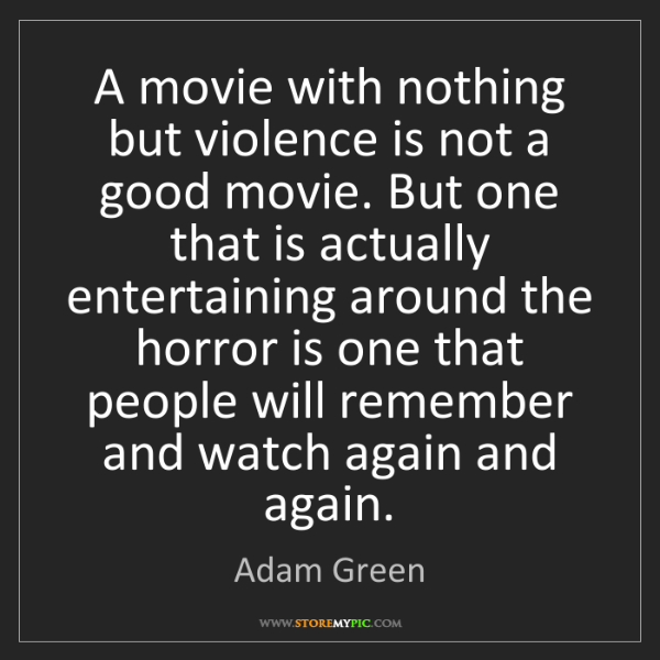 Adam Green: A movie with nothing but violence is not a good movie....