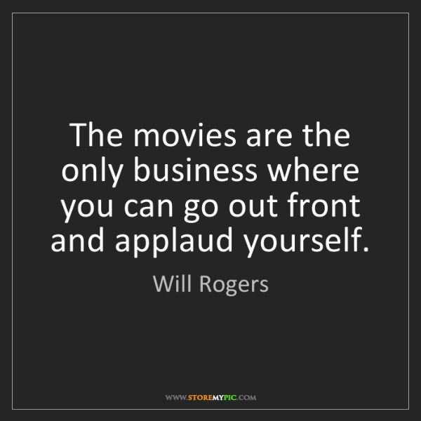 Will Rogers: The movies are the only business where you can go out...