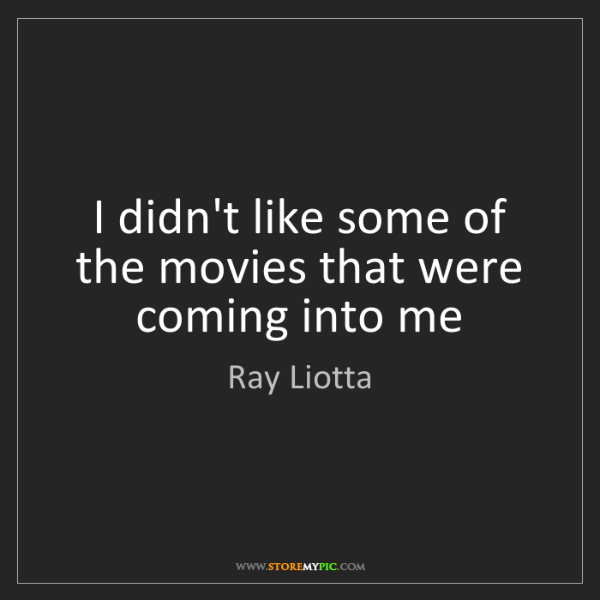 Ray Liotta: I didn't like some of the movies that were coming into...