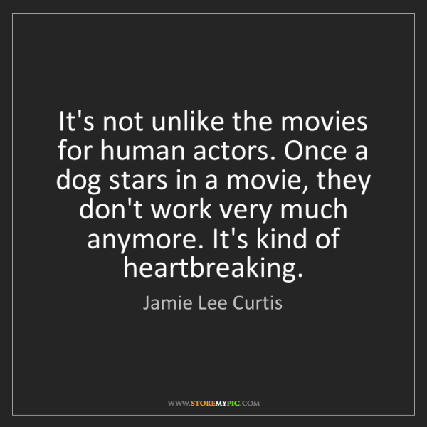 Jamie Lee Curtis: It's not unlike the movies for human actors. Once a dog...
