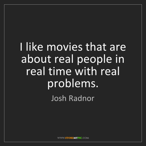 Josh Radnor: I like movies that are about real people in real time...