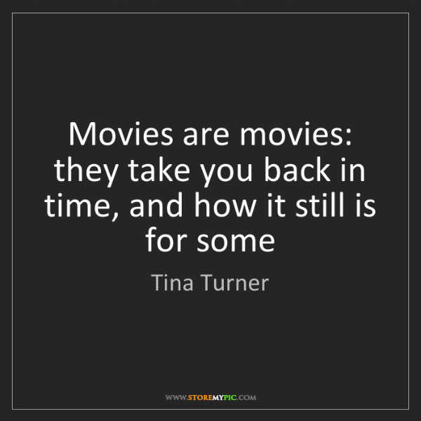 Tina Turner: Movies are movies: they take you back in time, and how...