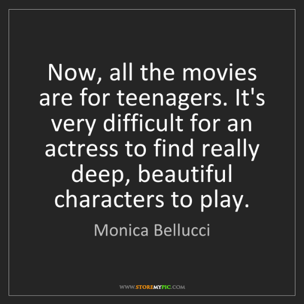 Monica Bellucci: Now, all the movies are for teenagers. It's very difficult...