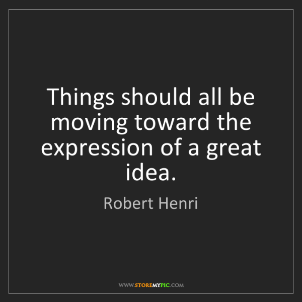 Robert Henri: Things should all be moving toward the expression of...