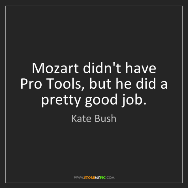 Kate Bush: Mozart didn't have Pro Tools, but he did a pretty good...