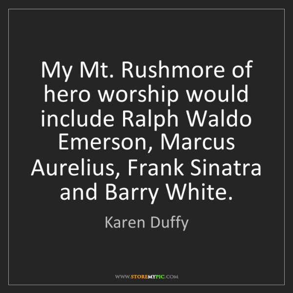 Karen Duffy: My Mt. Rushmore of hero worship would include Ralph Waldo...