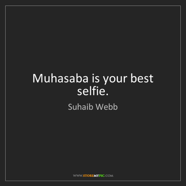 Suhaib Webb: Muhasaba is your best selfie.