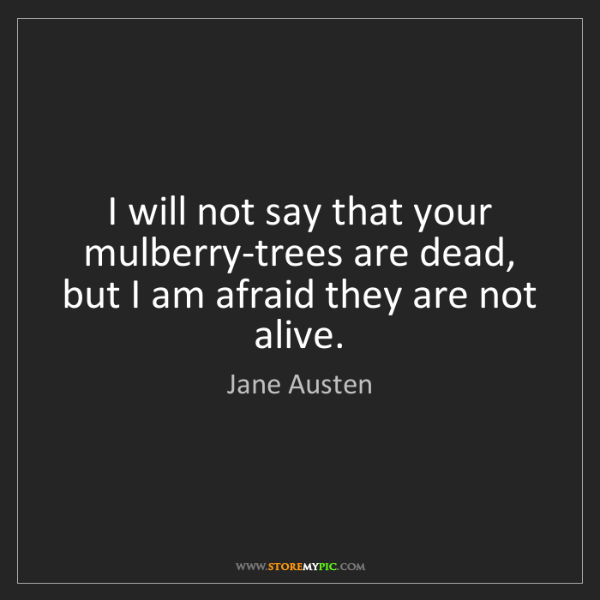 Jane Austen: I will not say that your mulberry-trees are dead, but...