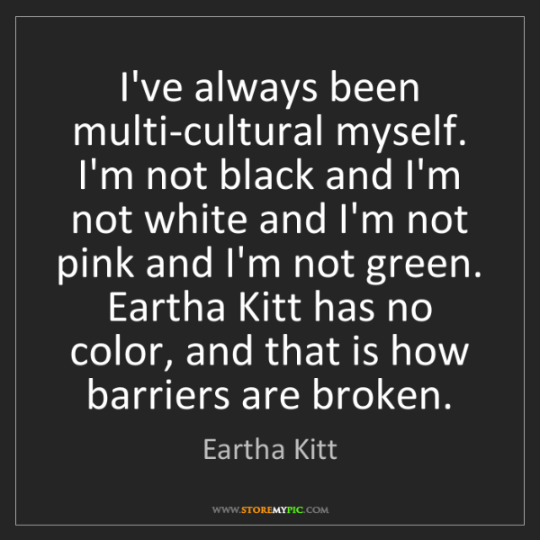 Eartha Kitt: I've always been multi-cultural myself. I'm not black...