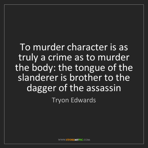 Tryon Edwards: To murder character is as truly a crime as to murder...