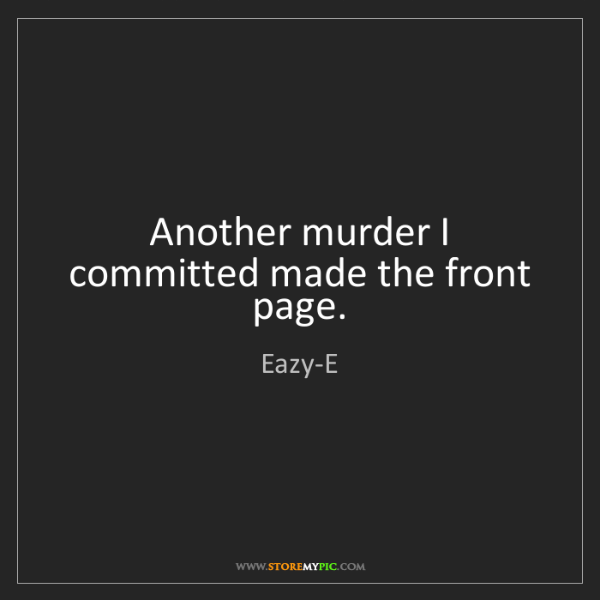 Eazy-E: Another murder I committed made the front page.