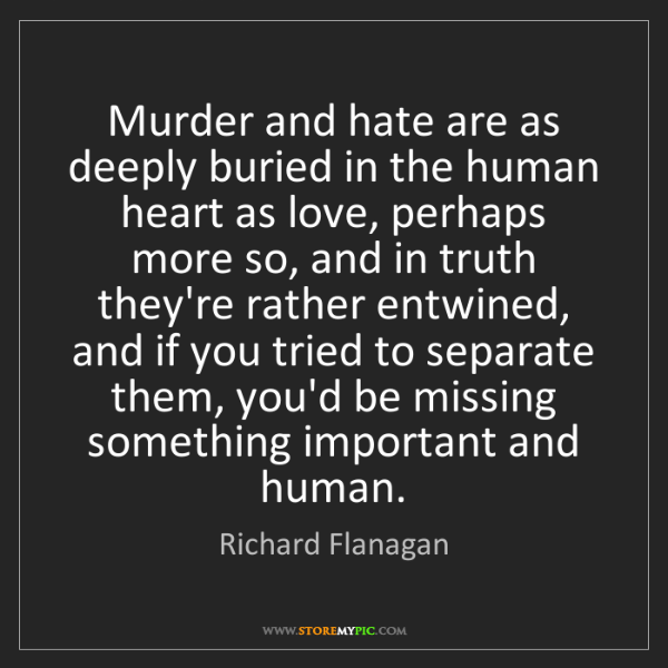 Richard Flanagan: Murder and hate are as deeply buried in the human heart...