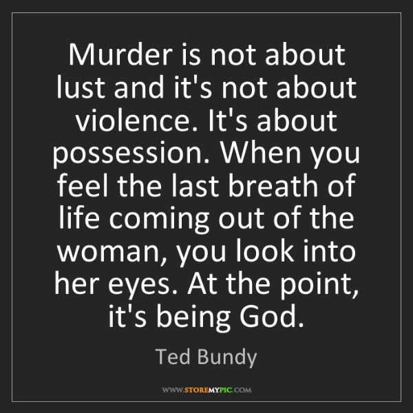 Ted Bundy: Murder is not about lust and it's not about violence....