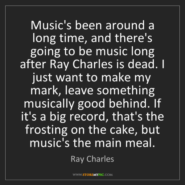 Ray Charles: Music's been around a long time, and there's going to...