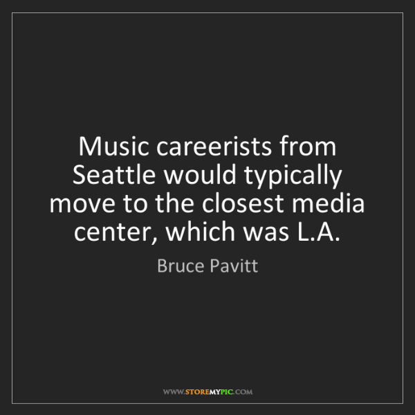 Bruce Pavitt: Music careerists from Seattle would typically move to...