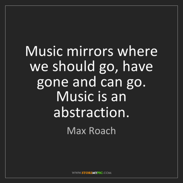 Max Roach: Music mirrors where we should go, have gone and can go....