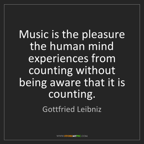 Gottfried Leibniz: Music is the pleasure the human mind experiences from...