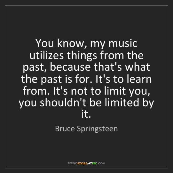 Bruce Springsteen: You know, my music utilizes things from the past, because...